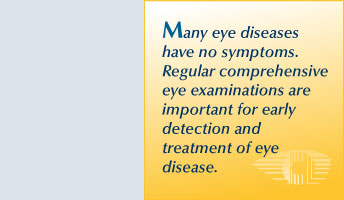 Many eye diseases have no symptoms. Regular comprehensive eye examinations are important for early detection and treatment of eye disease.